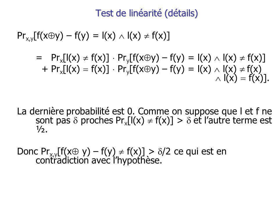 Test de linéarité (détails) Pr x,y [f(x y) – f(y) = l(x) l(x) f(x)] = Pr x [l(x) f(x)] Pr y [f(x y) – f(y) = l(x) l(x) f(x)] + Pr x [l(x) f(x)] Pr y [f(x y) – f(y) = l(x) l(x) f(x) l(x) f(x)].
