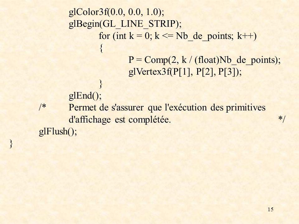 15 glColor3f(0.0, 0.0, 1.0); glBegin(GL_LINE_STRIP); for (int k = 0; k <= Nb_de_points; k++) { P = Comp(2, k / (float)Nb_de_points); glVertex3f(P[1],