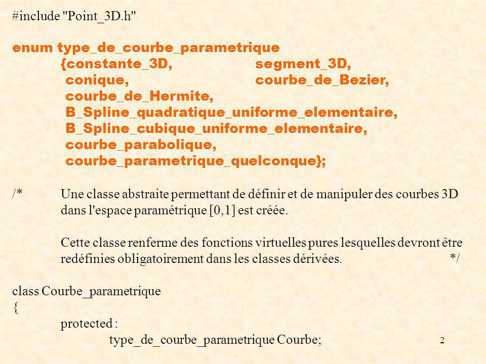 2 #include Point_3D.h enum type_de_courbe_parametrique {constante_3D,segment_3D, conique,courbe_de_Bezier, courbe_de_Hermite, B_Spline_quadratique_uniforme_elementaire, B_Spline_cubique_uniforme_elementaire, courbe_parabolique, courbe_parametrique_quelconque}; /*Une classe abstraite permettant de définir et de manipuler des courbes 3D dans l espace paramétrique [0,1] est créée.