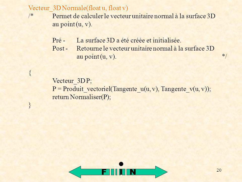 20 Vecteur_3D Normale(float u, float v) /*Permet de calculer le vecteur unitaire normal à la surface 3D au point (u, v). Pré -La surface 3D a été créé