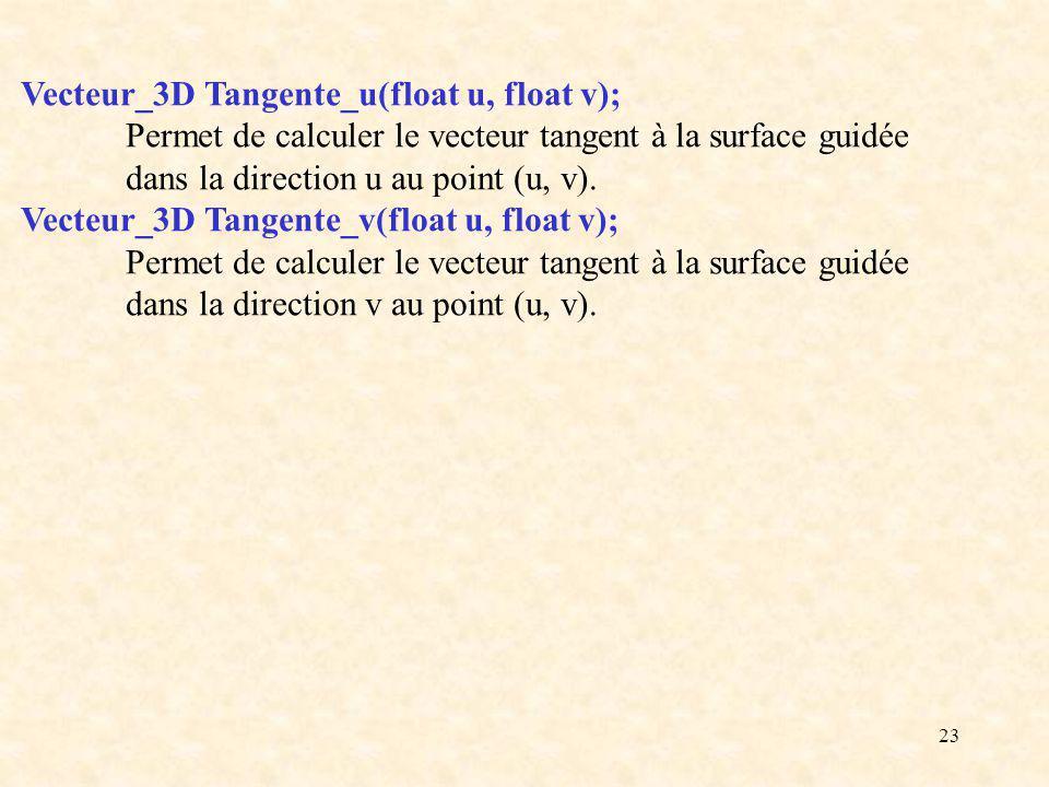 23 Vecteur_3D Tangente_u(float u, float v); Permet de calculer le vecteur tangent à la surface guidée dans la direction u au point (u, v). Vecteur_3D