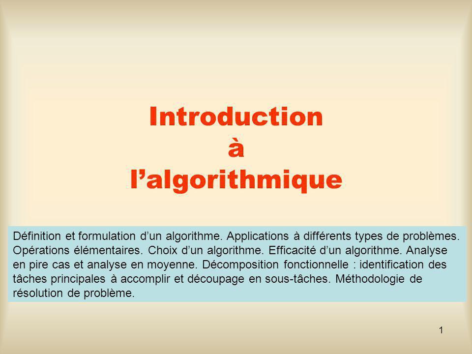 1 Introduction à lalgorithmique Définition et formulation dun algorithme. Applications à différents types de problèmes. Opérations élémentaires. Choix