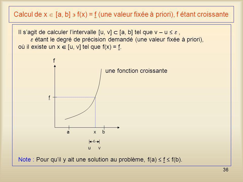 36 Calcul de x [a, b] f(x) = f (une valeur fixée à priori), f étant croissante Il sagit de calculer lintervalle [u, v] [a, b] tel que v – u, étant le