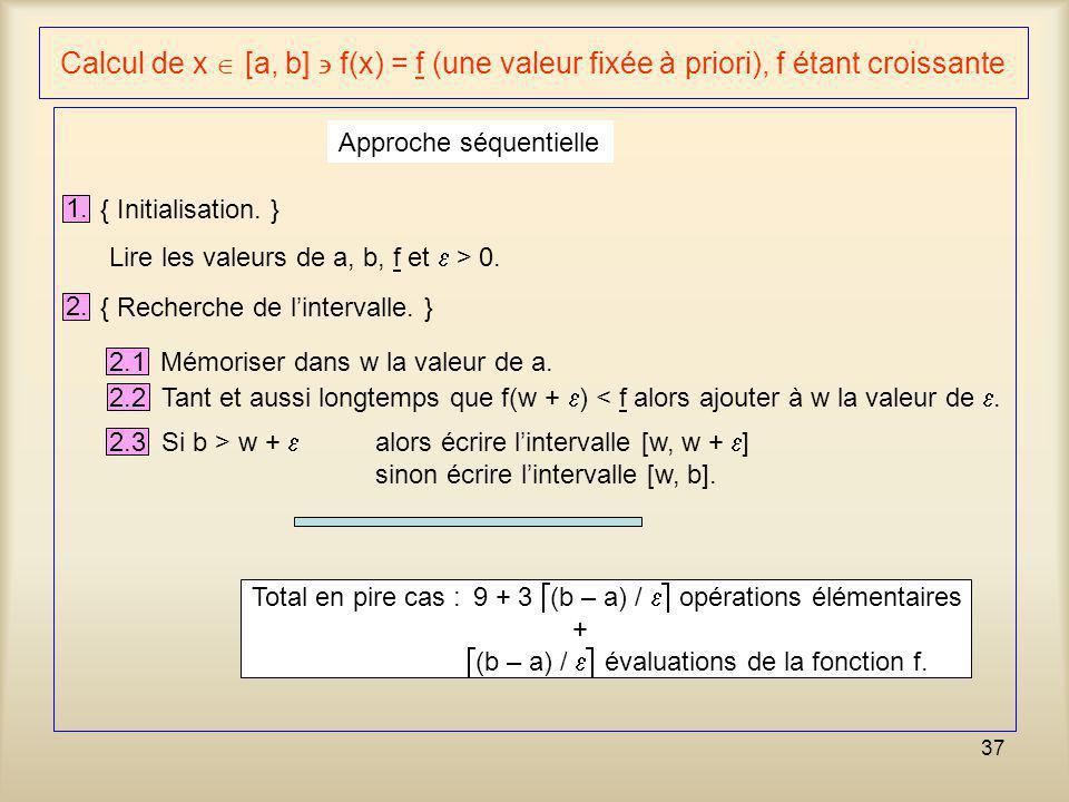37 Calcul de x [a, b] f(x) = f (une valeur fixée à priori), f étant croissante 1. { Initialisation. } Approche séquentielle Lire les valeurs de a, b,