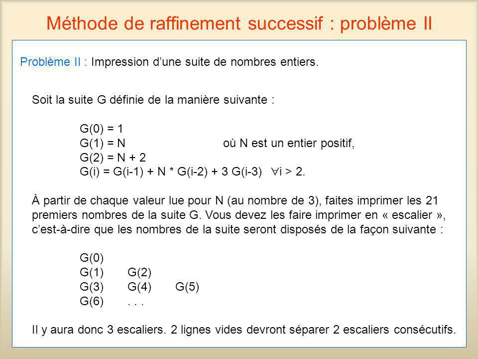 47 Méthode de raffinement successif : problème II Problème II : Impression dune suite de nombres entiers. Soit la suite G définie de la manière suivan