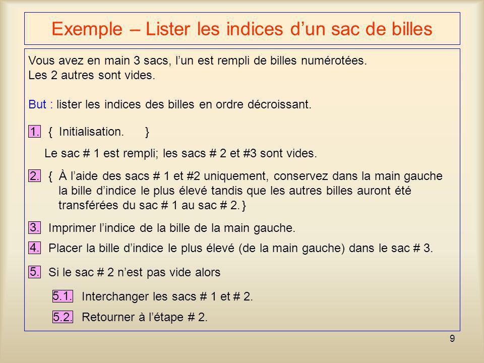 9 Exemple – Lister les indices dun sac de billes 1. { Initialisation.} Vous avez en main 3 sacs, lun est rempli de billes numérotées. Les 2 autres son