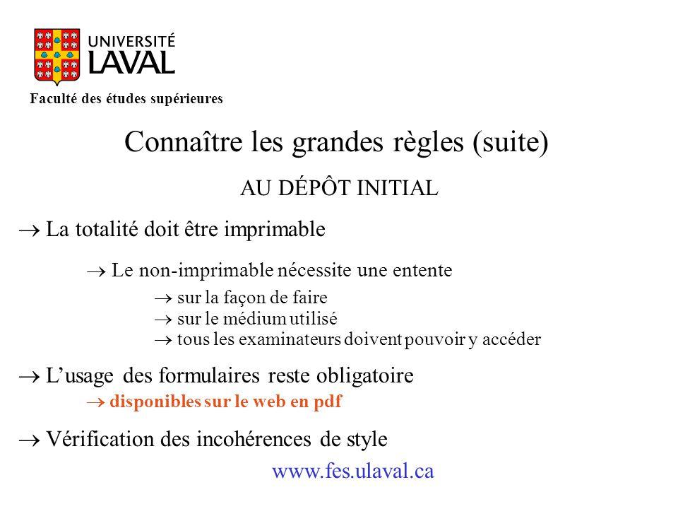 www.fes.ulaval.ca Faculté des études supérieures Connaître les grandes règles (suite) AU DÉPÔT INITIAL La totalité doit être imprimable Le non-imprima