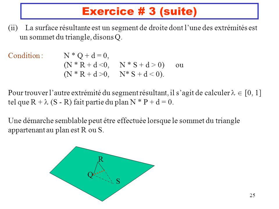 25 Exercice # 3 (suite) (ii) La surface résultante est un segment de droite dont lune des extrémités est un sommet du triangle, disons Q. Condition :N