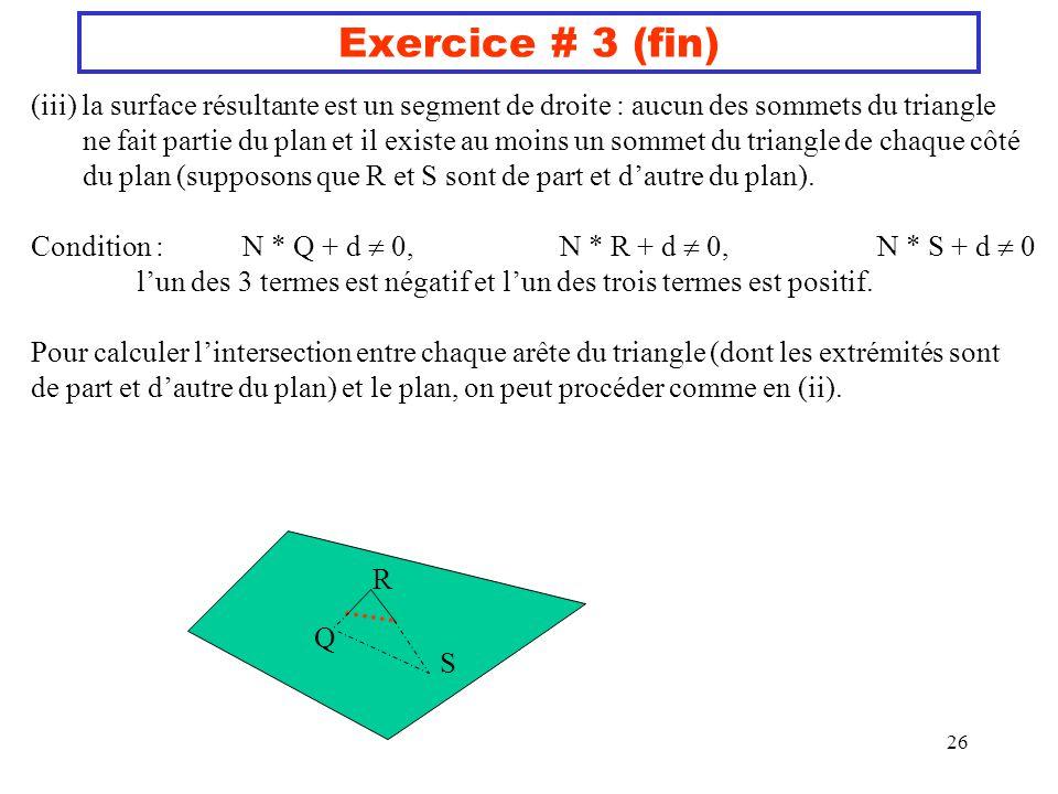 26 Exercice # 3 (fin) (iii) la surface résultante est un segment de droite : aucun des sommets du triangle ne fait partie du plan et il existe au moin