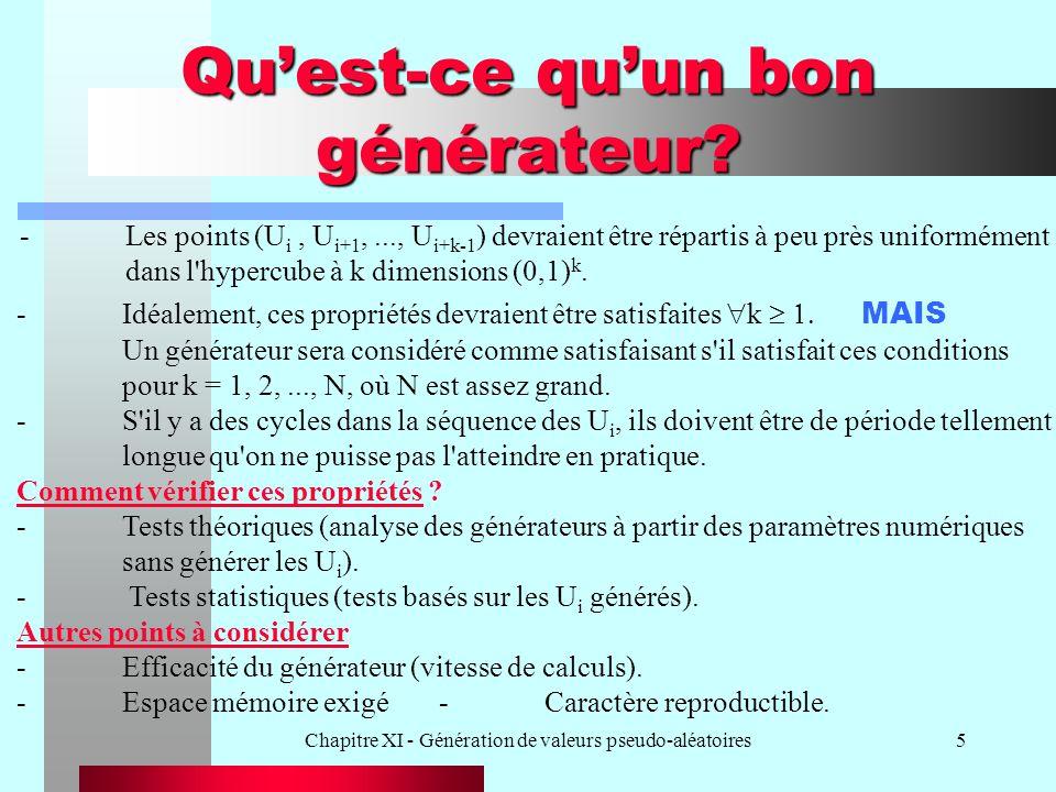 Chapitre XI - Génération de valeurs pseudo-aléatoires26 B) Tests dindépendance entre les éléments générés -Il s agit de calculer R = i=1, 2, … 6 j=1, 2, … 6 a ij (r i - nb i ) (r j - nb j ) / n Le calcul des constantes a ij et b i est effectué dans Knuth, 1981, pp.65-68, Vol.