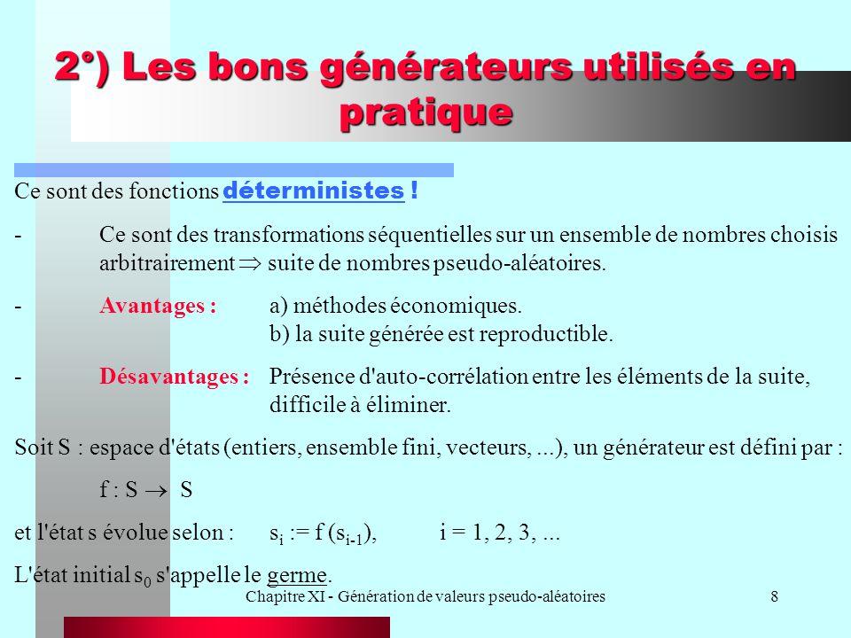 Chapitre XI - Génération de valeurs pseudo-aléatoires9 2°) Les bons générateurs utilisés en pratique Transformation en U [0,1] par g :S [0,1] U i | g (s i ) Période du générateur :Min p n o > 0, i n o, s i+p = s i.