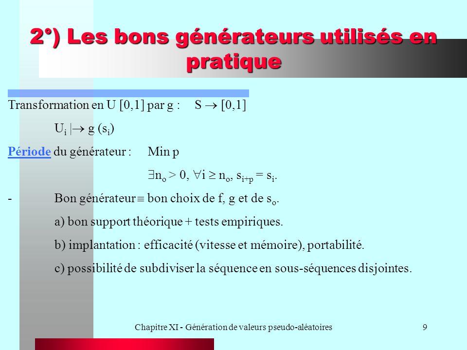 Chapitre XI - Génération de valeurs pseudo-aléatoires40 Principales classes de méthodes A) Transformation inverse Exemple IV (cas discret) Valeurs possibles : x 1 < x 2 < x 3 < … et F(x) = P (X x) = p(x i ) {i| x i x} 1 o )Générer U : U [0,1] 2 o )Poser X := x I où I est le plus petit entier tel que F(x I ) U.