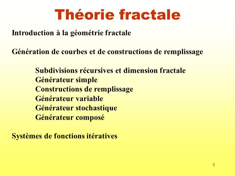 1 Théorie fractale Introduction à la géométrie fractale Génération de courbes et de constructions de remplissage Subdivisions récursives et dimension