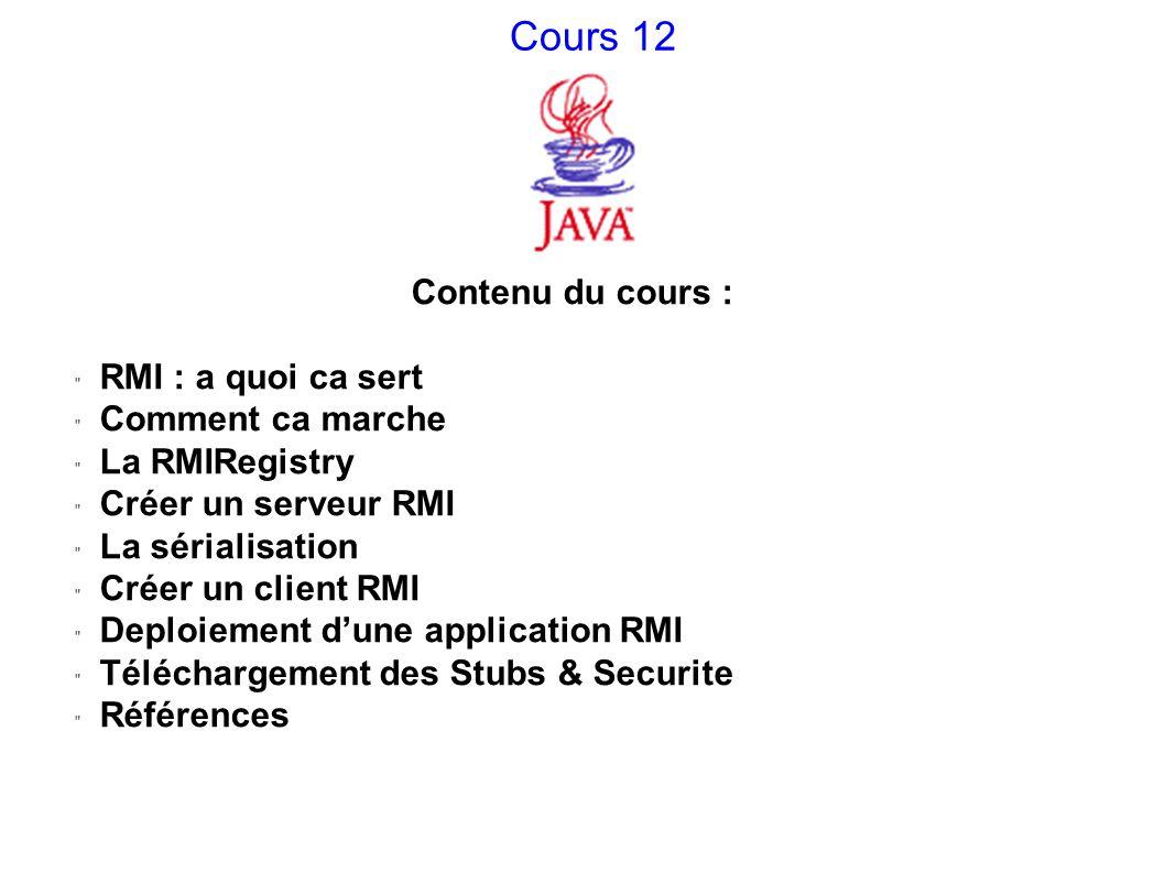 Cours 12 Contenu du cours : RMI : a quoi ca sert Comment ca marche La RMIRegistry Créer un serveur RMI La sérialisation Créer un client RMI Deploiemen