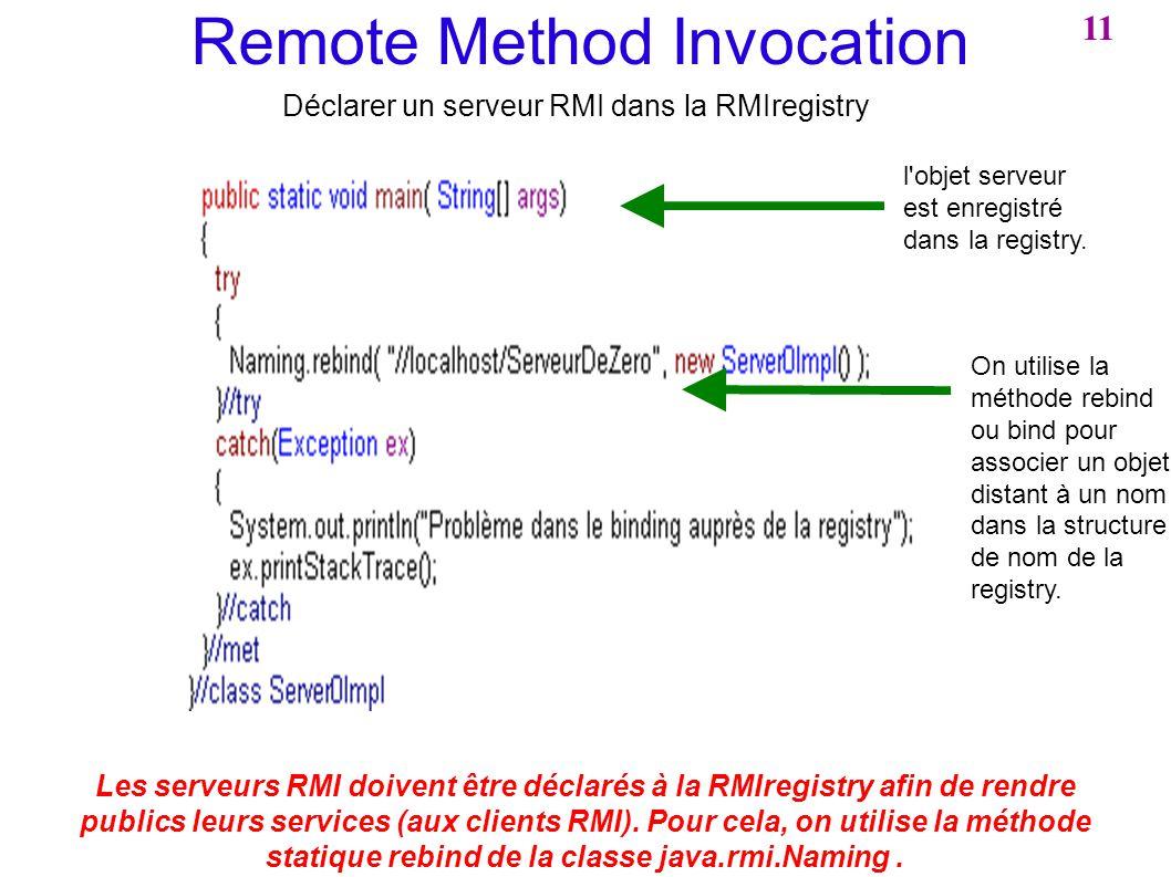 Remote Method Invocation Déclarer un serveur RMI dans la RMIregistry Les serveurs RMI doivent être déclarés à la RMIregistry afin de rendre publics le