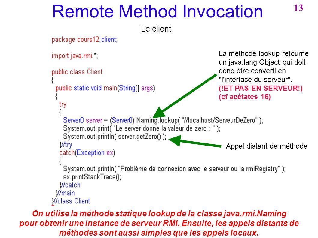Remote Method Invocation Le client La méthode lookup retourne un java.lang.Object qui doit donc être converti en