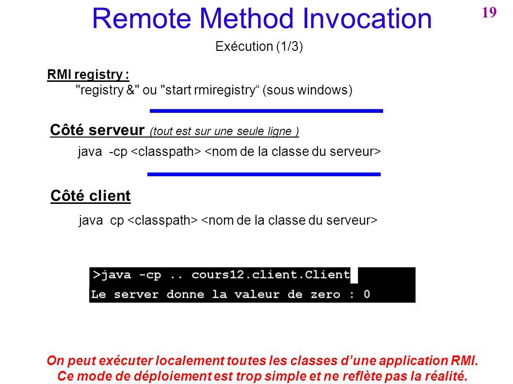 Remote Method Invocation Exécution (1/3) On peut exécuter localement toutes les classes dune application RMI. Ce mode de déploiement est trop simple e