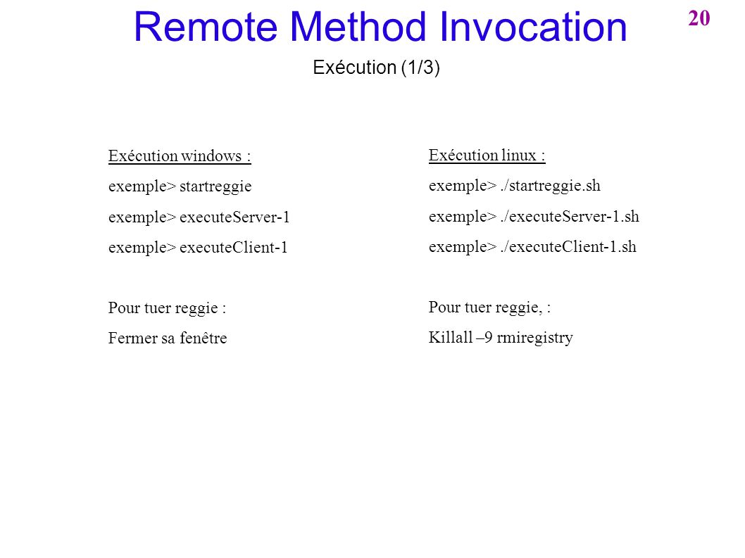 Remote Method Invocation Exécution (1/3) Exécution windows : exemple> startreggie exemple> executeServer-1 exemple> executeClient-1 Pour tuer reggie : Fermer sa fenêtre Exécution linux : exemple>./startreggie.sh exemple>./executeServer-1.sh exemple>./executeClient-1.sh Pour tuer reggie, : Killall –9 rmiregistry 20