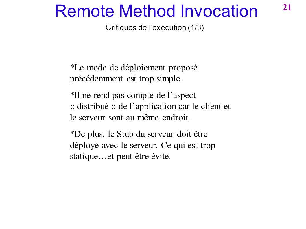 Remote Method Invocation Critiques de lexécution (1/3) *Le mode de déploiement proposé précédemment est trop simple. *Il ne rend pas compte de laspect