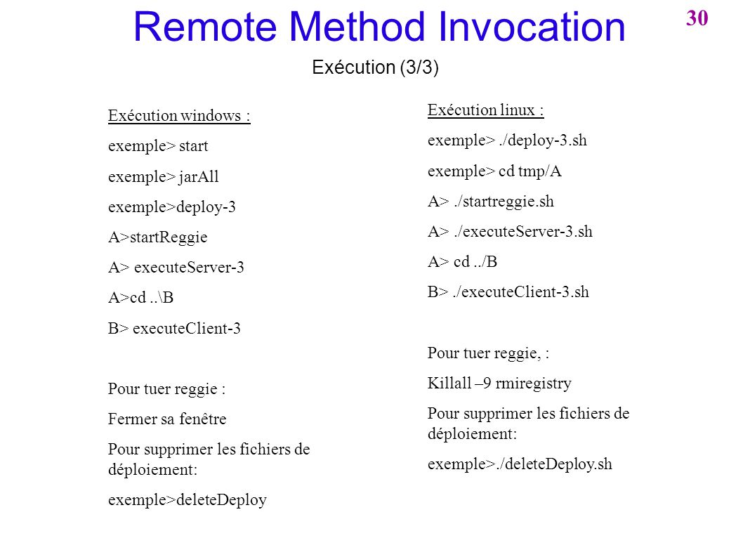 Remote Method Invocation Exécution (3/3) Exécution windows : exemple> start exemple> jarAll exemple>deploy-3 A>startReggie A> executeServer-3 A>cd..\B B> executeClient-3 Pour tuer reggie : Fermer sa fenêtre Pour supprimer les fichiers de déploiement: exemple>deleteDeploy Exécution linux : exemple>./deploy-3.sh exemple> cd tmp/A A>./startreggie.sh A>./executeServer-3.sh A> cd../B B>./executeClient-3.sh Pour tuer reggie, : Killall –9 rmiregistry Pour supprimer les fichiers de déploiement: exemple>./deleteDeploy.sh 30