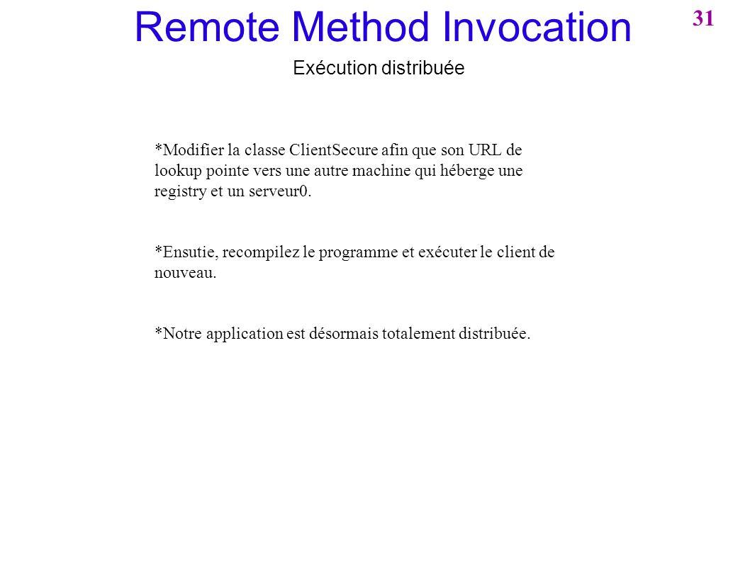 Remote Method Invocation Exécution distribuée *Modifier la classe ClientSecure afin que son URL de lookup pointe vers une autre machine qui héberge un