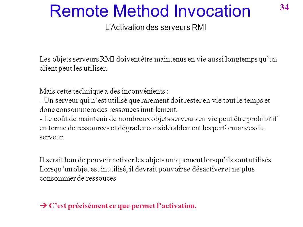 Remote Method Invocation LActivation des serveurs RMI Les objets serveurs RMI doivent être maintenus en vie aussi longtemps quun client peut les utili