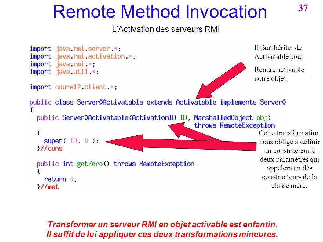 37 Remote Method Invocation LActivation des serveurs RMI Transformer un serveur RMI en objet activable est enfantin. Il suffit de lui appliquer ces de
