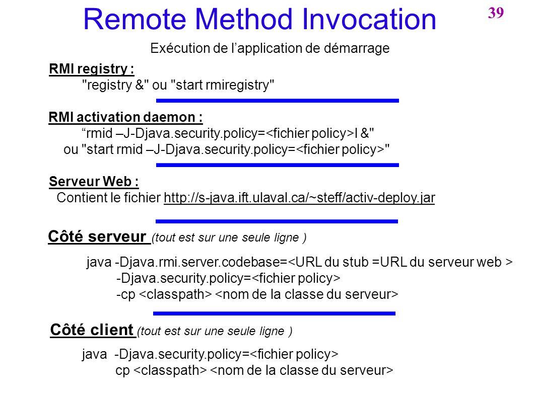 39 Remote Method Invocation Exécution de lapplication de démarrage Côté serveur (tout est sur une seule ligne ) java -Djava.rmi.server.codebase= -Djav