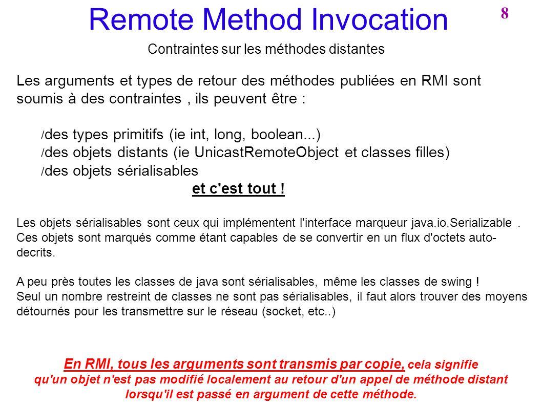 Remote Method Invocation Contraintes sur les méthodes distantes Les arguments et types de retour des méthodes publiées en RMI sont soumis à des contra