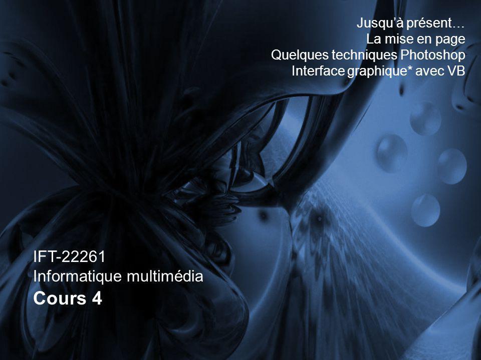 IFT-22261 Informatique multimédia Cours 4 Jusquà présent… La mise en page Quelques techniques Photoshop Interface graphique* avec VB