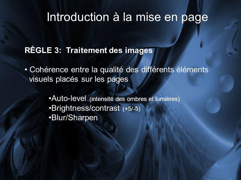 Introduction à la mise en page RÈGLE 3: Traitement des images Cohérence entre la qualité des différents éléments visuels placés sur les pages Auto-level (intensité des ombres et lumières) Brightness/contrast (+5/-5) Blur/Sharpen