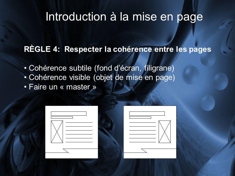 Introduction à la mise en page RÈGLE 4: Respecter la cohérence entre les pages Cohérence subtile (fond décran, filigrane) Cohérence visible (objet de mise en page) Faire un « master »