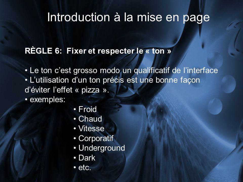 Introduction à la mise en page RÈGLE 6: Fixer et respecter le « ton » Le ton cest grosso modo un qualificatif de linterface Lutilisation dun ton précis est une bonne façon déviter leffet « pizza ».