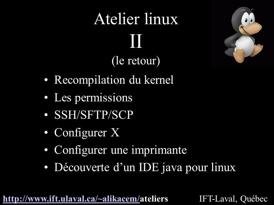 Atelier linux II (le retour) Recompilation du kernel Les permissions SSH/SFTP/SCP Configurer X Configurer une imprimante Découverte dun IDE java pour