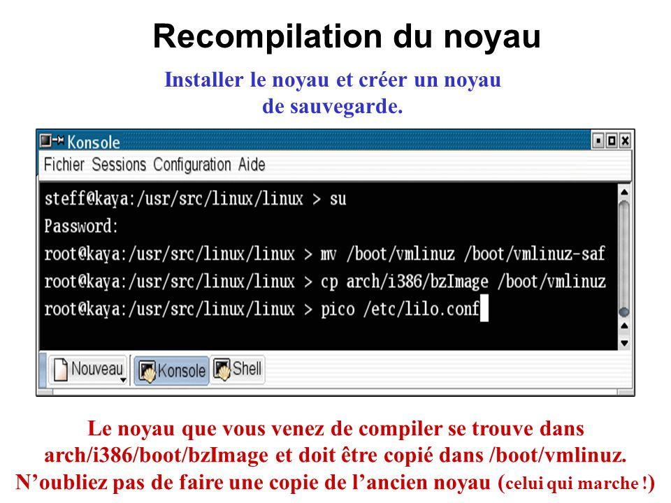 Recompilation du noyau Installer le noyau et créer un noyau de sauvegarde. Le noyau que vous venez de compiler se trouve dans arch/i386/boot/bzImage e