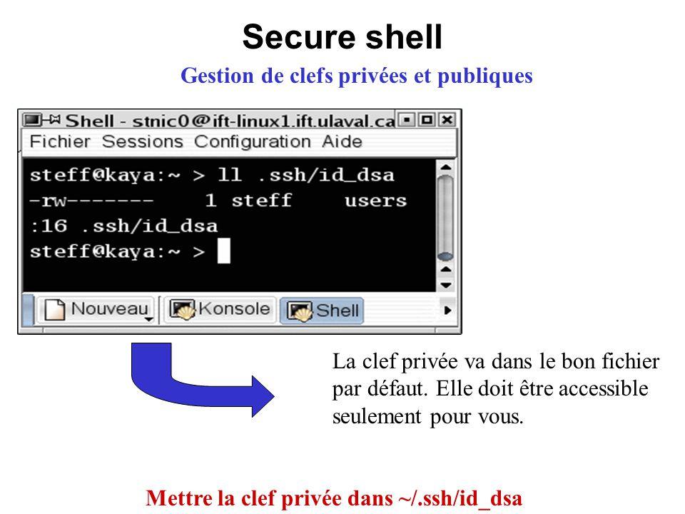 Secure shell Gestion de clefs privées et publiques Mettre la clef privée dans ~/.ssh/id_dsa La clef privée va dans le bon fichier par défaut. Elle doi