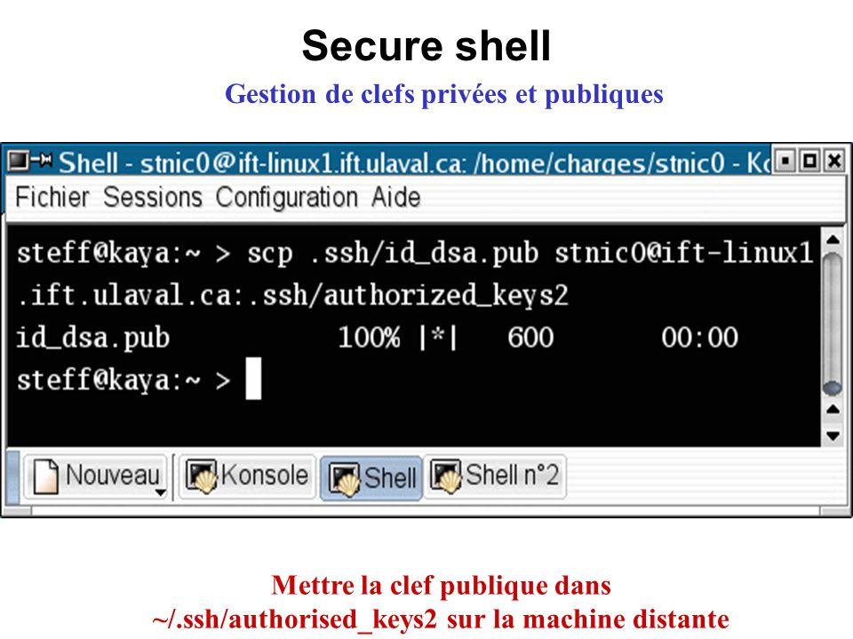 Secure shell Gestion de clefs privées et publiques Mettre la clef publique dans ~/.ssh/authorised_keys2 sur la machine distante