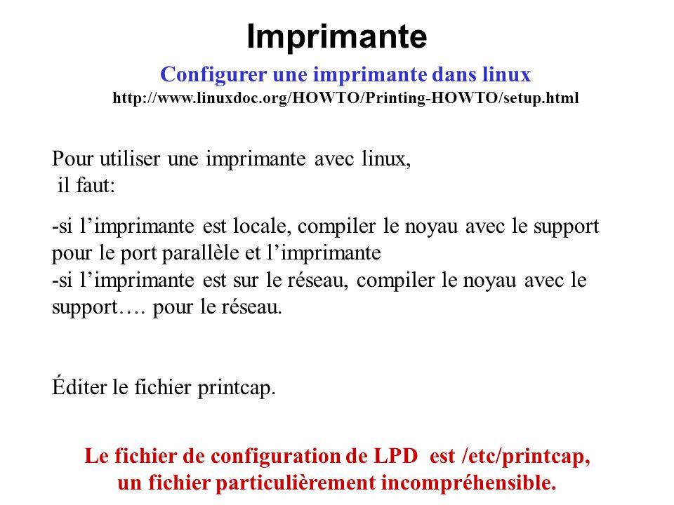 Imprimante Configurer une imprimante dans linux http://www.linuxdoc.org/HOWTO/Printing-HOWTO/setup.html Le fichier de configuration de LPD est /etc/pr
