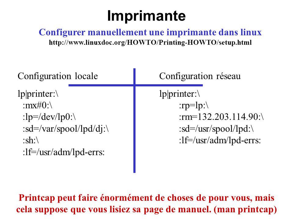 Imprimante Configurer manuellement une imprimante dans linux http://www.linuxdoc.org/HOWTO/Printing-HOWTO/setup.html Printcap peut faire énormément de
