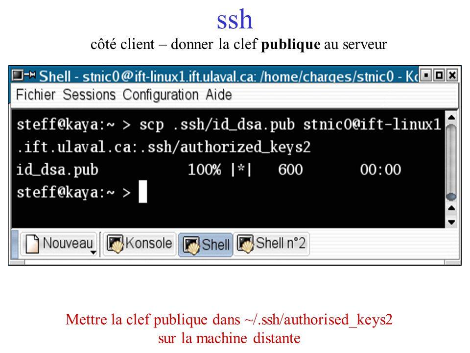 ssh côté client – donner la clef publique au serveur Mettre la clef publique dans ~/.ssh/authorised_keys2 sur la machine distante