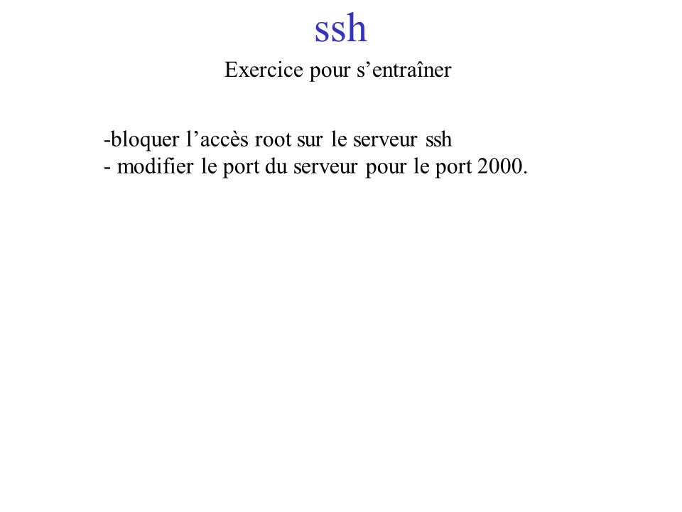ssh Exercice pour sentraîner -bloquer laccès root sur le serveur ssh - modifier le port du serveur pour le port 2000.