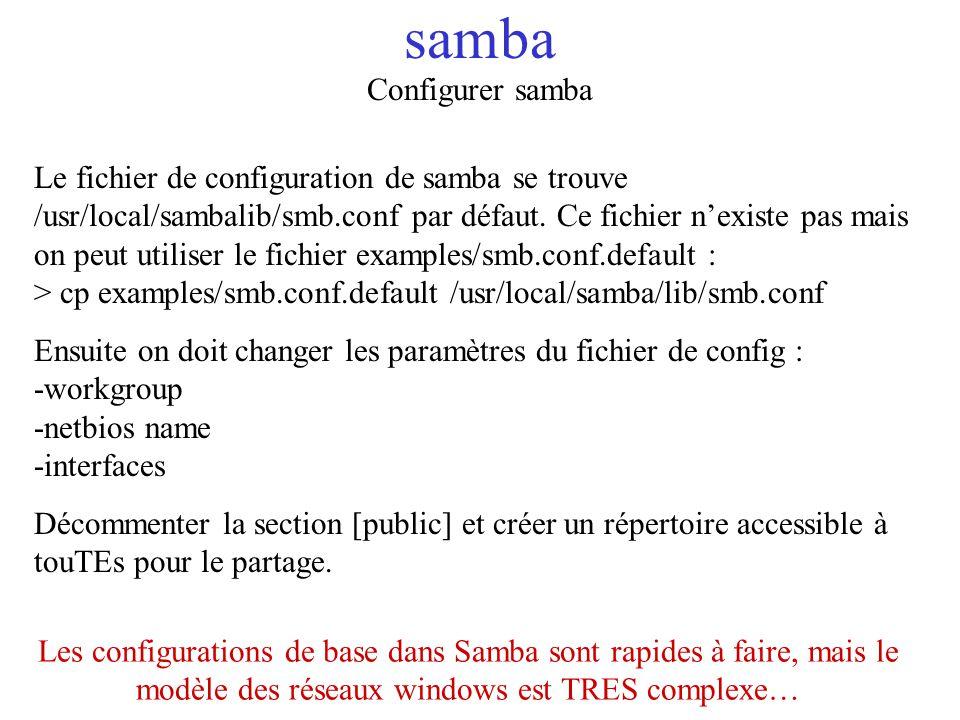 samba Configurer samba Le fichier de configuration de samba se trouve /usr/local/sambalib/smb.conf par défaut. Ce fichier nexiste pas mais on peut uti