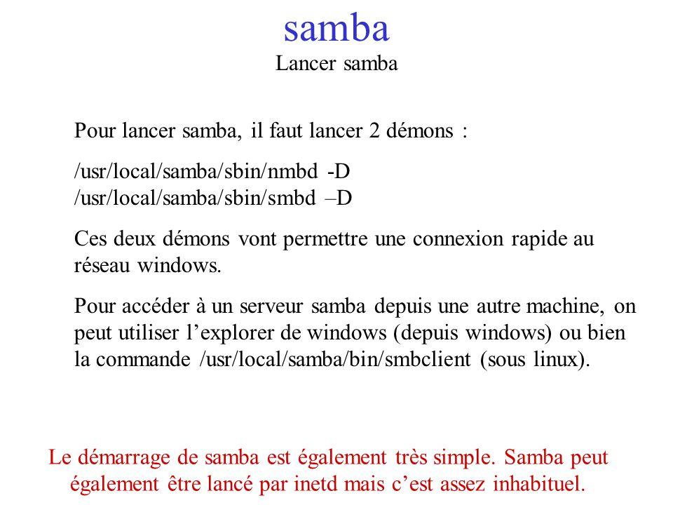 samba Lancer samba Pour lancer samba, il faut lancer 2 démons : /usr/local/samba/sbin/nmbd -D /usr/local/samba/sbin/smbd –D Ces deux démons vont perme