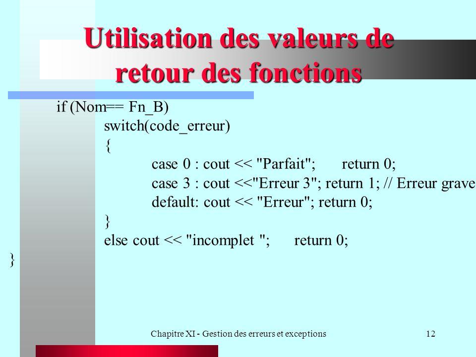 Chapitre XI - Gestion des erreurs et exceptions12 Utilisation des valeurs de retour des fonctions if (Nom== Fn_B) switch(code_erreur) { case 0 : cout