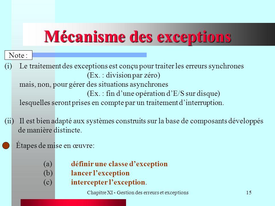 Chapitre XI - Gestion des erreurs et exceptions15 Mécanisme des exceptions Étapes de mise en œuvre: (a)définir une classe dexception (b)lancer lexception (c)intercepter lexception.