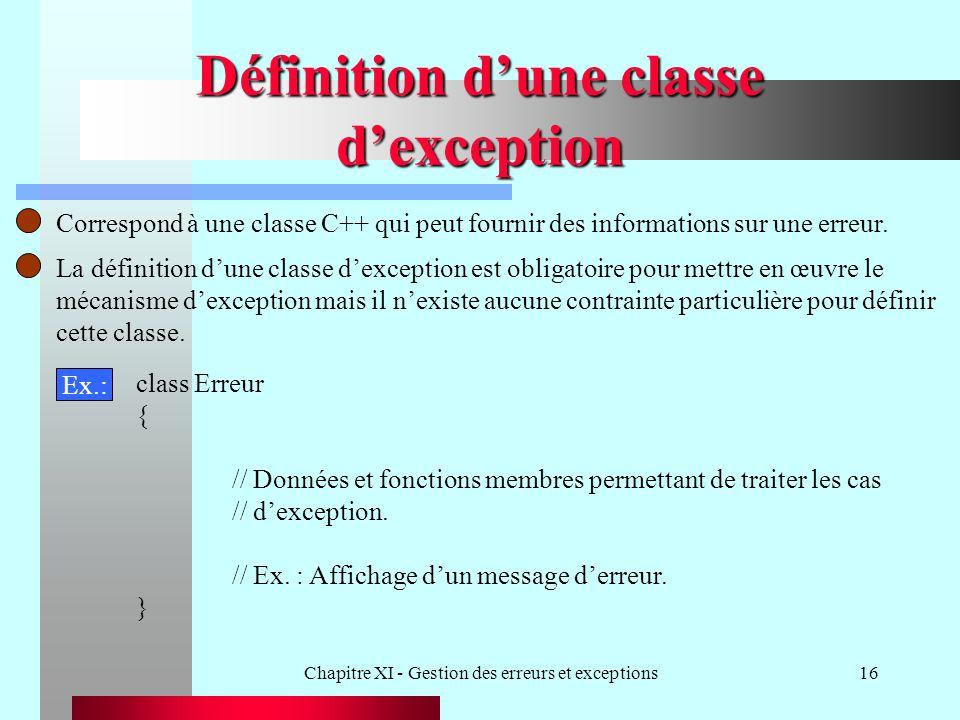 Chapitre XI - Gestion des erreurs et exceptions16 Définition dune classe dexception Correspond à une classe C++ qui peut fournir des informations sur