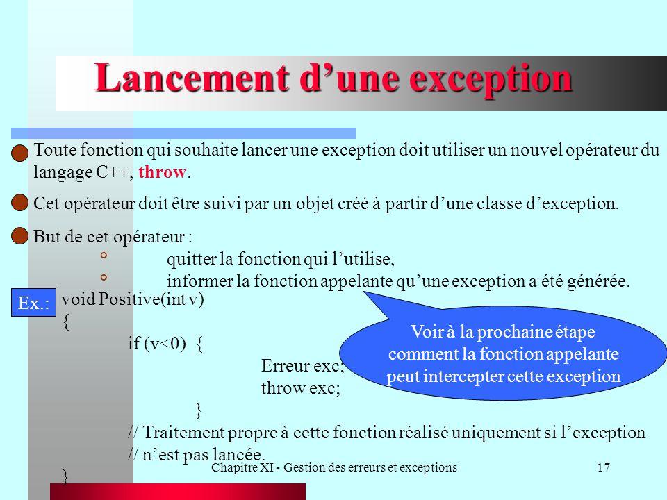 Chapitre XI - Gestion des erreurs et exceptions17 Lancement dune exception Toute fonction qui souhaite lancer une exception doit utiliser un nouvel op