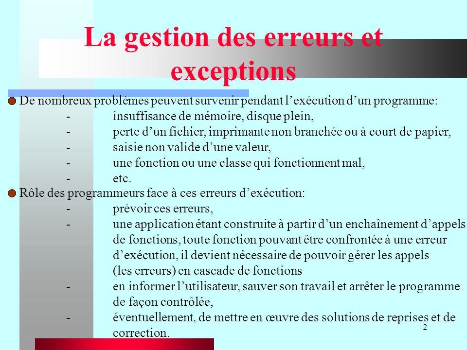 2 La gestion des erreurs et exceptions De nombreux problèmes peuvent survenir pendant lexécution dun programme: -insuffisance de mémoire, disque plein, -perte dun fichier, imprimante non branchée ou à court de papier, -saisie non valide dune valeur, -une fonction ou une classe qui fonctionnent mal, -etc.