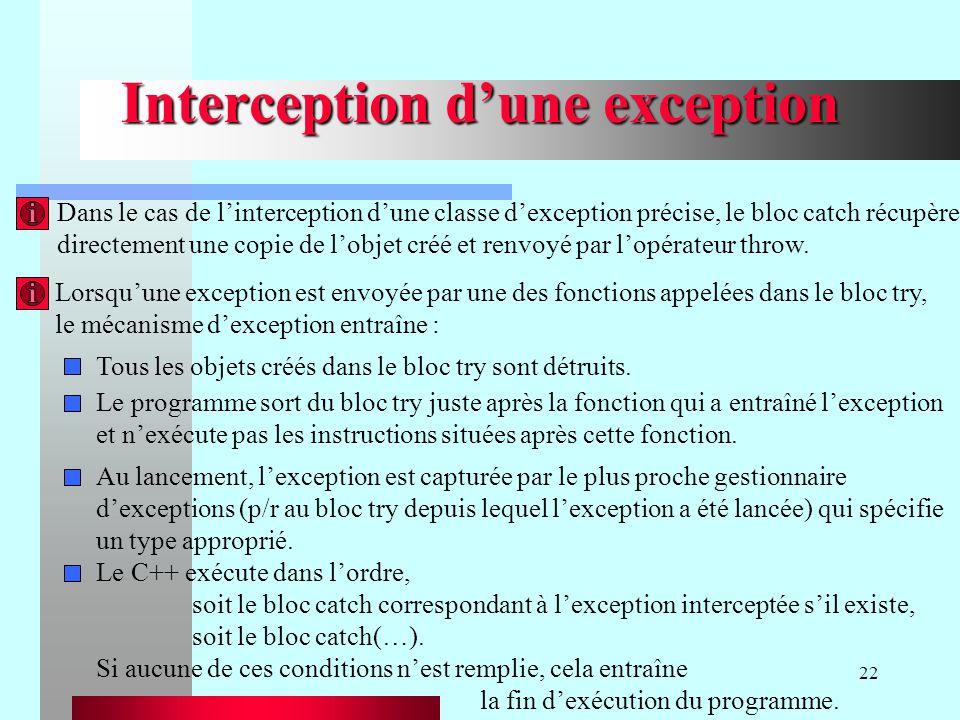 22 Interception dune exception Lorsquune exception est envoyée par une des fonctions appelées dans le bloc try, le mécanisme dexception entraîne : Tou