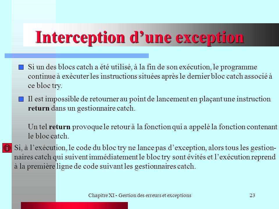 Chapitre XI - Gestion des erreurs et exceptions23 Interception dune exception Si un des blocs catch a été utilisé, à la fin de son exécution, le programme continue à exécuter les instructions situées après le dernier bloc catch associé à ce bloc try.